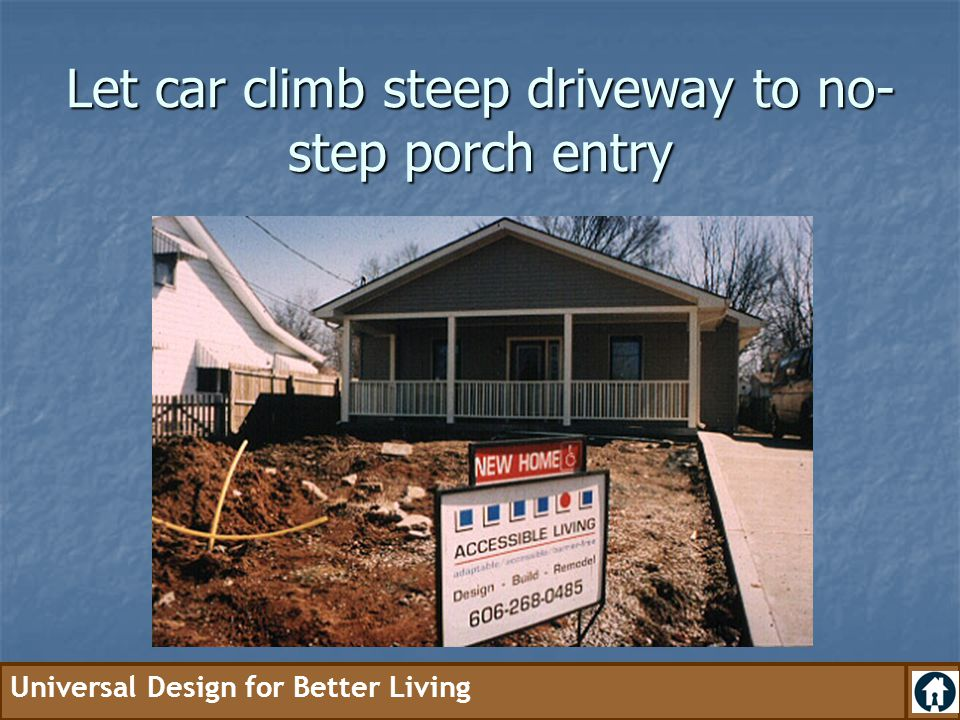Universal Design for Better Living Let car climb steep driveway to no- step porch entry