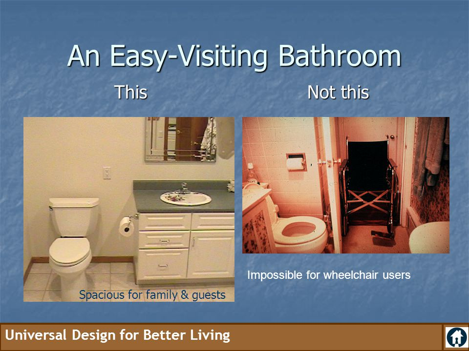 Universal Design for Better Living An Easy-Visiting Bathroom This Not this Impossible for wheelchair users Spacious for family & guests