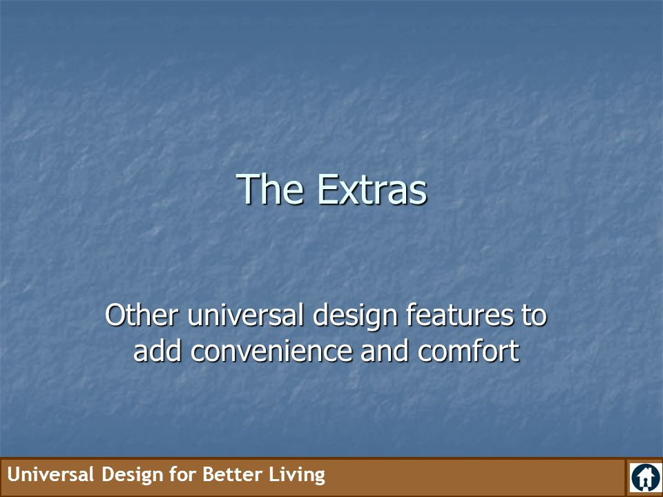 Universal Design for Better Living The Extras Other universal design features to add convenience and comfort