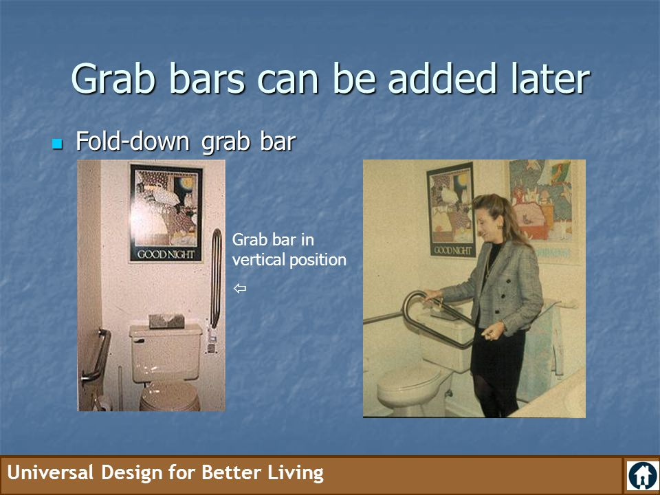 Universal Design for Better Living Grab bars can be added later Fold-down grab bar Fold-down grab bar Grab bar in vertical position 