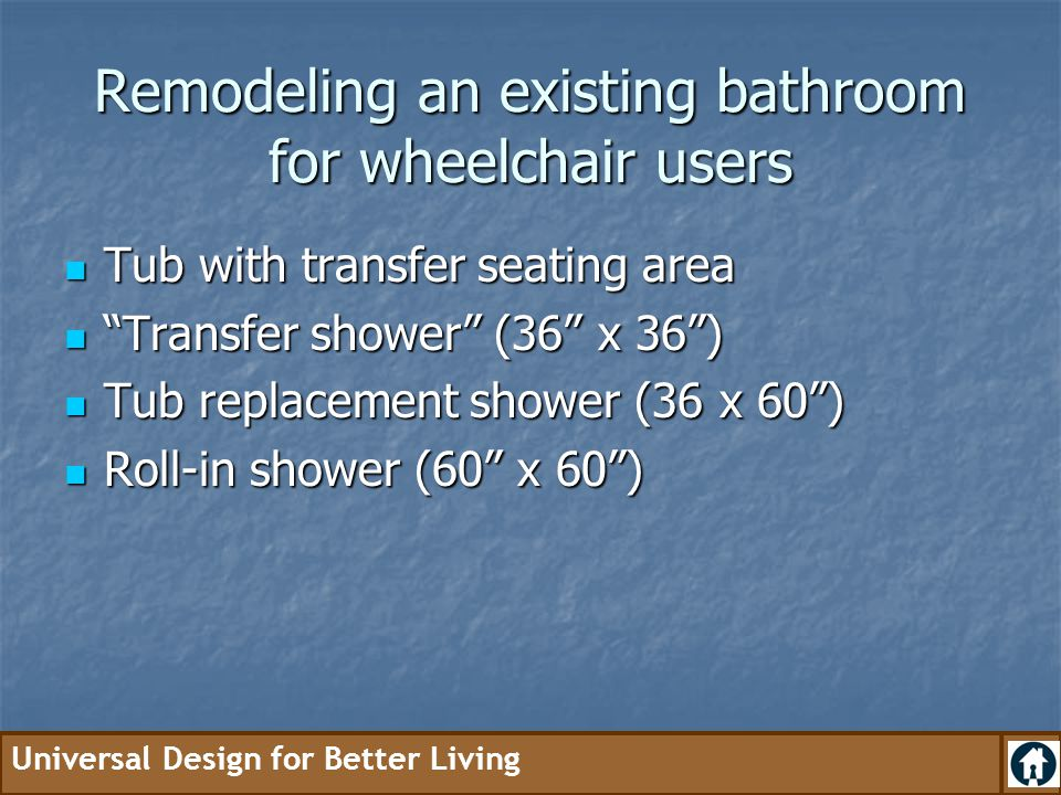Universal Design for Better Living Remodeling an existing bathroom for wheelchair users Tub with transfer seating area Tub with transfer seating area