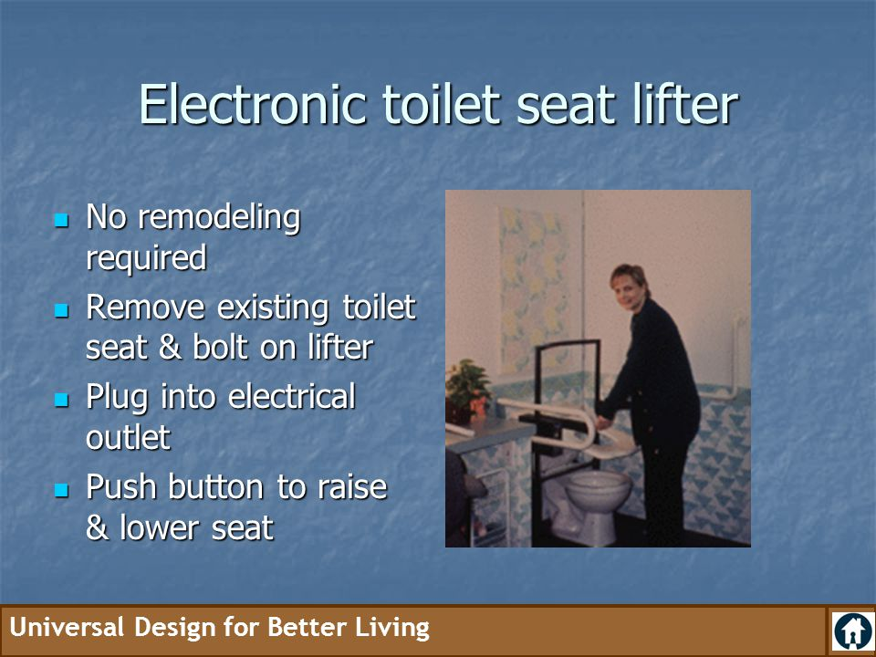 Universal Design for Better Living Electronic toilet seat lifter No remodeling required No remodeling required Remove existing toilet seat & bolt on l