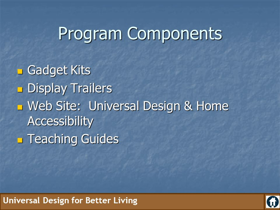 Universal Design for Better Living Program Components Gadget Kits Gadget Kits Display Trailers Display Trailers Web Site: Universal Design & Home Acce