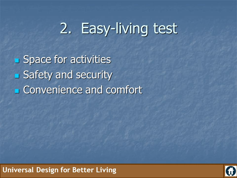 Universal Design for Better Living 2. Easy-living test Space for activities Space for activities Safety and security Safety and security Convenience a