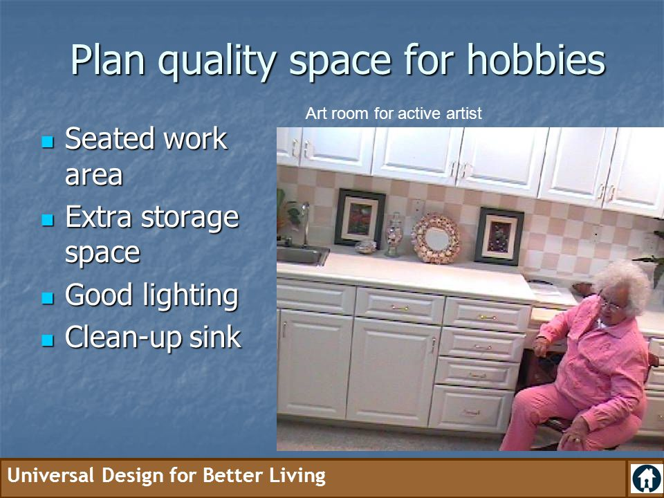 Universal Design for Better Living Plan quality space for hobbies Seated work area Seated work area Extra storage space Extra storage space Good light