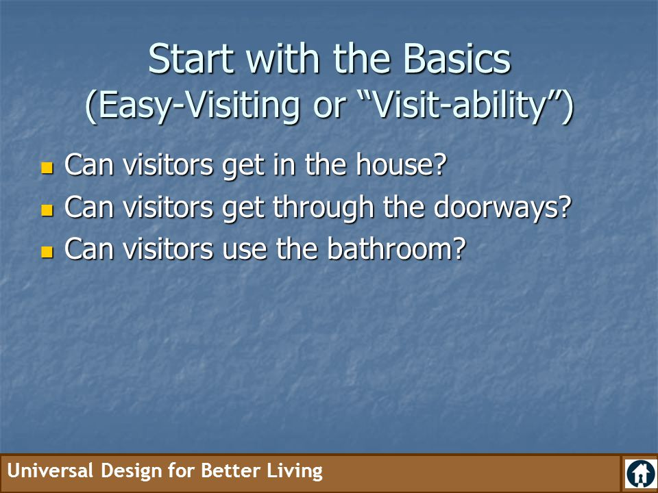 Universal Design for Better Living Benefits of no-step entrances Easy to carry groceries Easy to carry groceries Easy to push a baby stroller Easy to push a baby stroller Easy to move furniture Easy to move furniture Easy to visit Easy to visit