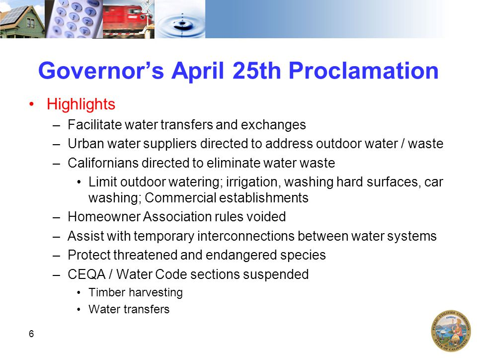 Governor's April 25th Proclamation Highlights –Facilitate water transfers and exchanges –Urban water suppliers directed to address outdoor water / waste –Californians directed to eliminate water waste Limit outdoor watering; irrigation, washing hard surfaces, car washing; Commercial establishments –Homeowner Association rules voided –Assist with temporary interconnections between water systems –Protect threatened and endangered species –CEQA / Water Code sections suspended Timber harvesting Water transfers 6