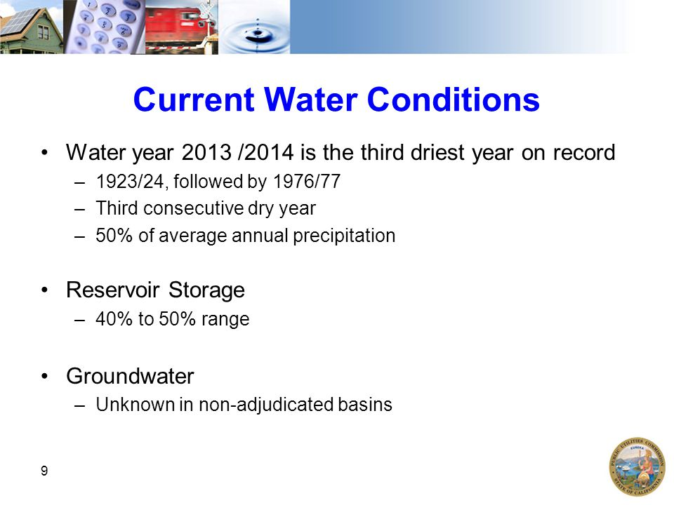 Current Water Conditions Water year 2013 /2014 is the third driest year on record –1923/24, followed by 1976/77 –Third consecutive dry year –50% of average annual precipitation Reservoir Storage –40% to 50% range Groundwater –Unknown in non-adjudicated basins 9