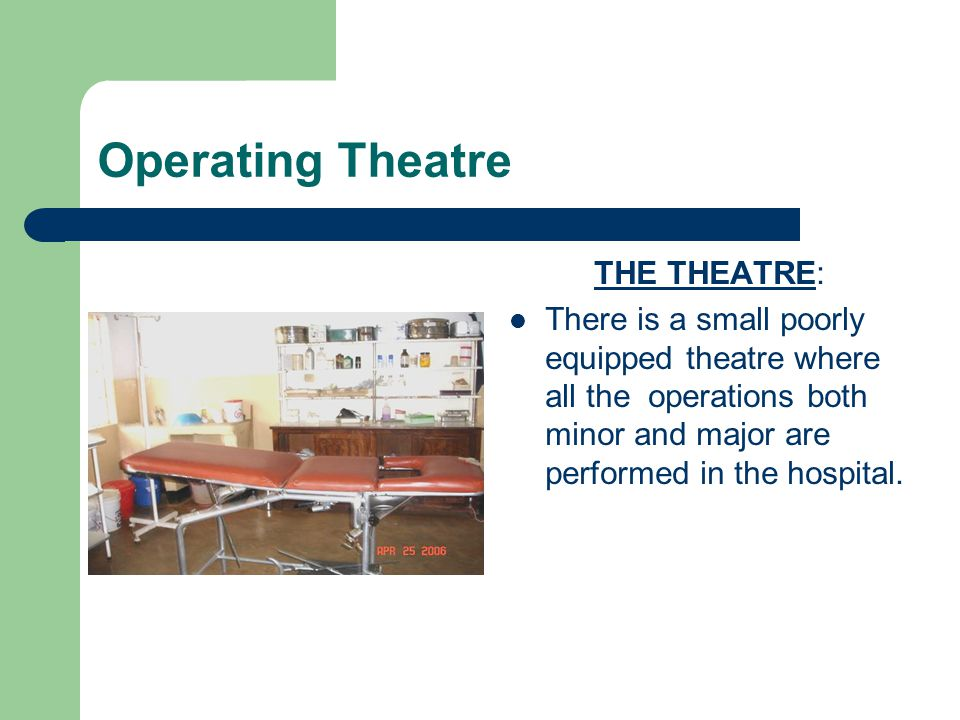 Operating Theatre THE THEATRE: There is a small poorly equipped theatre where all the operations both minor and major are performed in the hospital.
