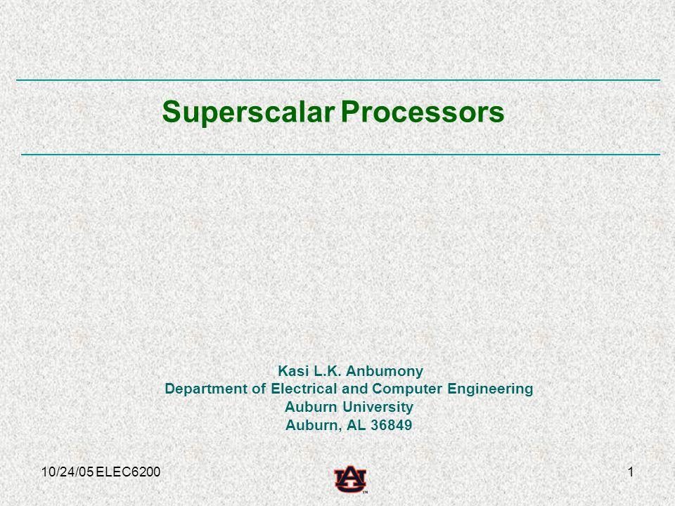 10/24/05 ELEC62001 Kasi L.K. Anbumony Department of Electrical and Computer Engineering Auburn University Auburn, AL 36849 Superscalar Processors