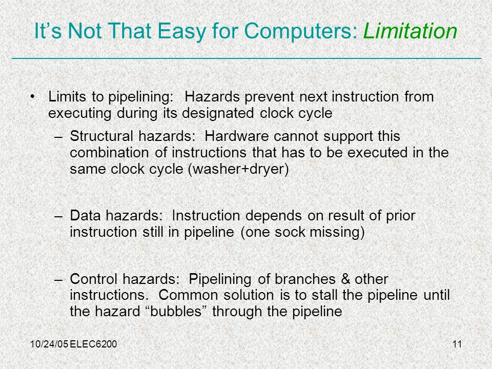 10/24/05 ELEC620011 It's Not That Easy for Computers: Limitation Limits to pipelining: Hazards prevent next instruction from executing during its designated clock cycle –Structural hazards: Hardware cannot support this combination of instructions that has to be executed in the same clock cycle (washer+dryer) –Data hazards: Instruction depends on result of prior instruction still in pipeline (one sock missing) –Control hazards: Pipelining of branches & other instructions.