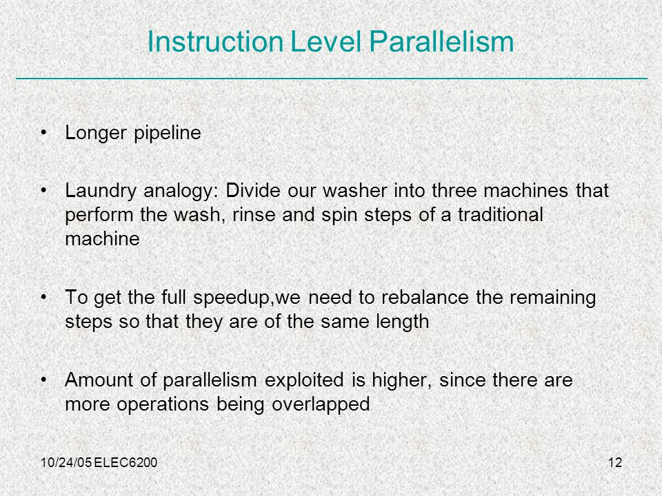 10/24/05 ELEC620012 Instruction Level Parallelism Longer pipeline Laundry analogy: Divide our washer into three machines that perform the wash, rinse and spin steps of a traditional machine To get the full speedup,we need to rebalance the remaining steps so that they are of the same length Amount of parallelism exploited is higher, since there are more operations being overlapped