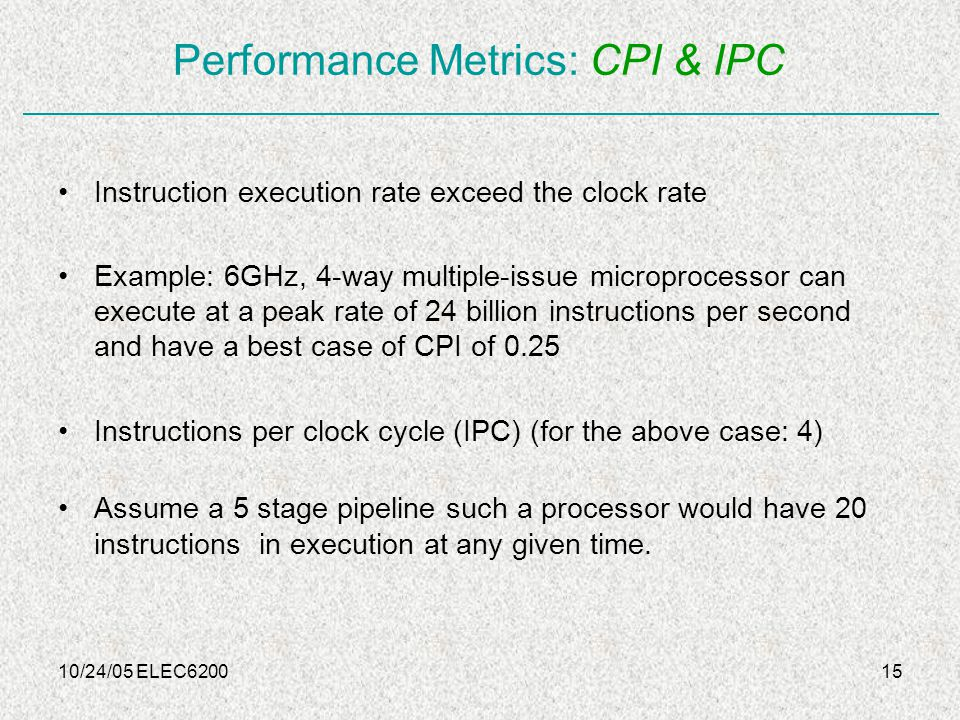 10/24/05 ELEC620015 Performance Metrics: CPI & IPC Instruction execution rate exceed the clock rate Example: 6GHz, 4-way multiple-issue microprocessor can execute at a peak rate of 24 billion instructions per second and have a best case of CPI of 0.25 Instructions per clock cycle (IPC) (for the above case: 4) Assume a 5 stage pipeline such a processor would have 20 instructions in execution at any given time.