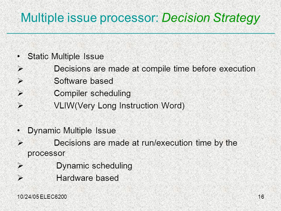 10/24/05 ELEC620016 Multiple issue processor: Decision Strategy Static Multiple Issue  Decisions are made at compile time before execution  Software based  Compiler scheduling  VLIW(Very Long Instruction Word) Dynamic Multiple Issue  Decisions are made at run/execution time by the processor  Dynamic scheduling  Hardware based