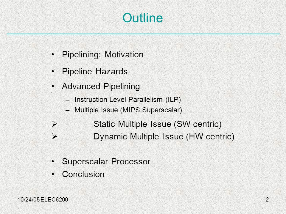 10/24/05 ELEC620013 Advanced Pipelining: Techniques Motivation: To further exploit the Instruction Level Parallelism (ILP) Multiple Issue Replicate the internal components of the computer so that it can launch multiple instructions in every pipeline stage Dynamic Pipeline scheduling (or) Dynamic Pipelining (or) Dynamic Multiple issue by hardware to avoid pipeline hazards