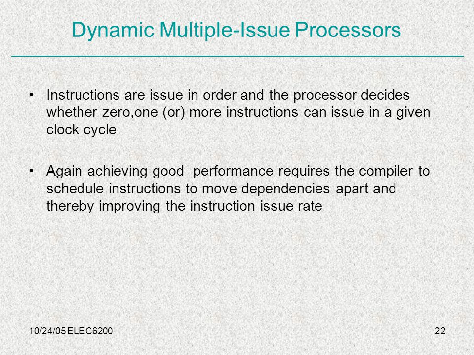 10/24/05 ELEC620022 Dynamic Multiple-Issue Processors Instructions are issue in order and the processor decides whether zero,one (or) more instructions can issue in a given clock cycle Again achieving good performance requires the compiler to schedule instructions to move dependencies apart and thereby improving the instruction issue rate