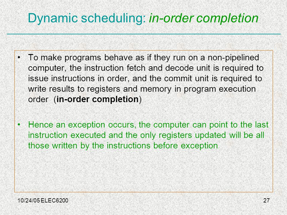 10/24/05 ELEC620027 Dynamic scheduling: in-order completion To make programs behave as if they run on a non-pipelined computer, the instruction fetch and decode unit is required to issue instructions in order, and the commit unit is required to write results to registers and memory in program execution order (in-order completion) Hence an exception occurs, the computer can point to the last instruction executed and the only registers updated will be all those written by the instructions before exception