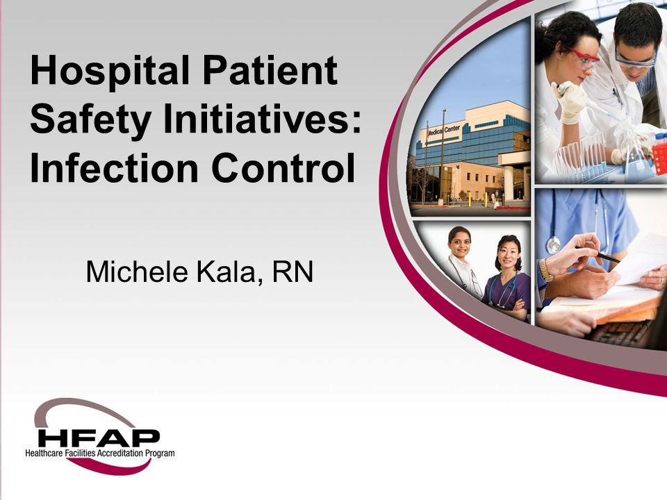 Hospital Patient Safety Initiatives: Infection Control Michele Kala, RN