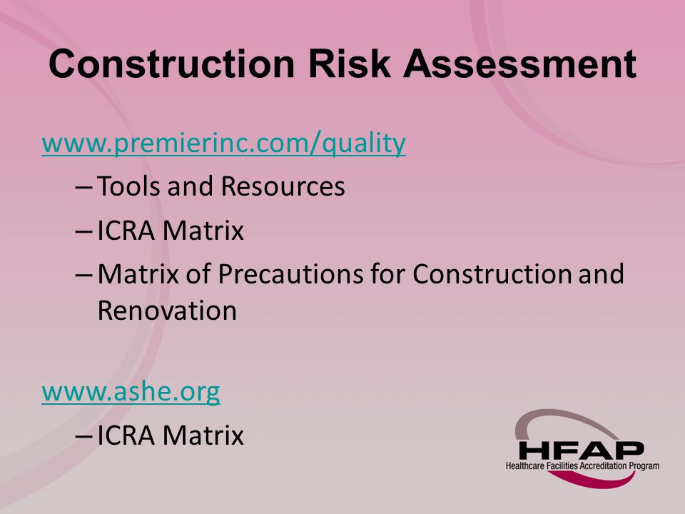Construction Risk Assessment www.premierinc.com/quality – Tools and Resources – ICRA Matrix – Matrix of Precautions for Construction and Renovation www.ashe.org – ICRA Matrix