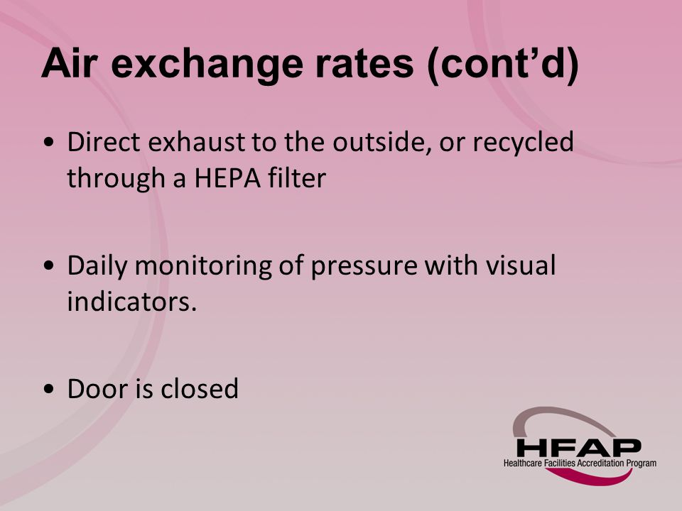 Air exchange rates (cont'd) Direct exhaust to the outside, or recycled through a HEPA filter Daily monitoring of pressure with visual indicators.