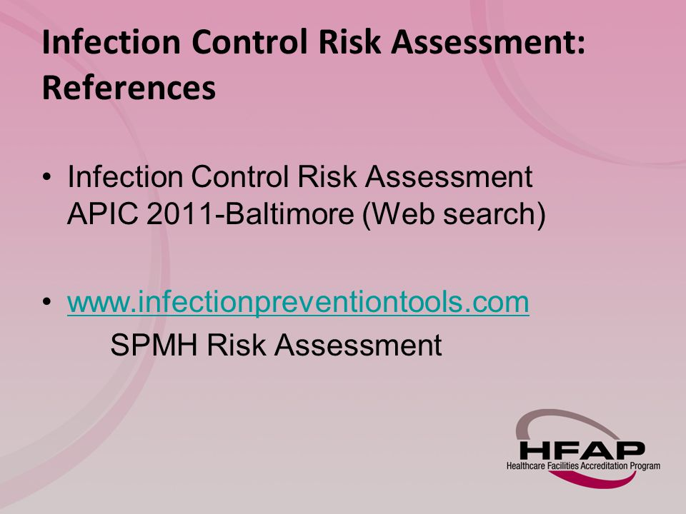 Infection Control Risk Assessment: References Infection Control Risk Assessment APIC 2011-Baltimore (Web search) www.infectionpreventiontools.com SPMH Risk Assessment