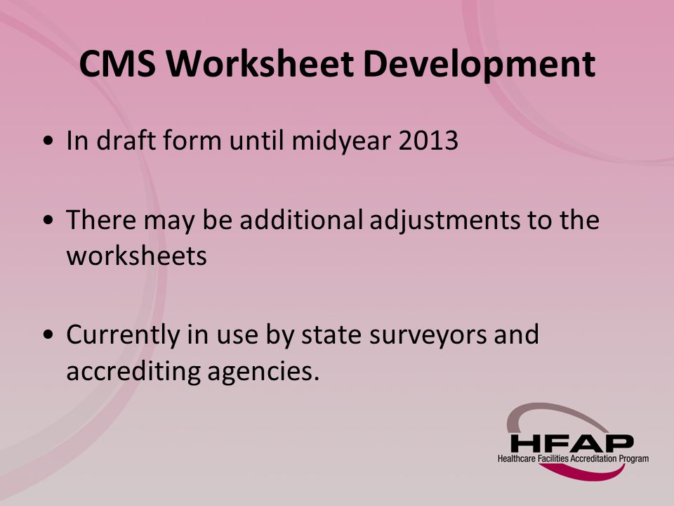 CMS Worksheet Development In draft form until midyear 2013 There may be additional adjustments to the worksheets Currently in use by state surveyors and accrediting agencies.