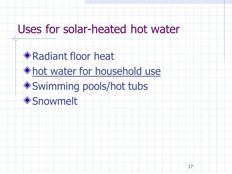17 Uses for solar-heated hot water Radiant floor heat hot water for household use Swimming pools/hot tubs Snowmelt
