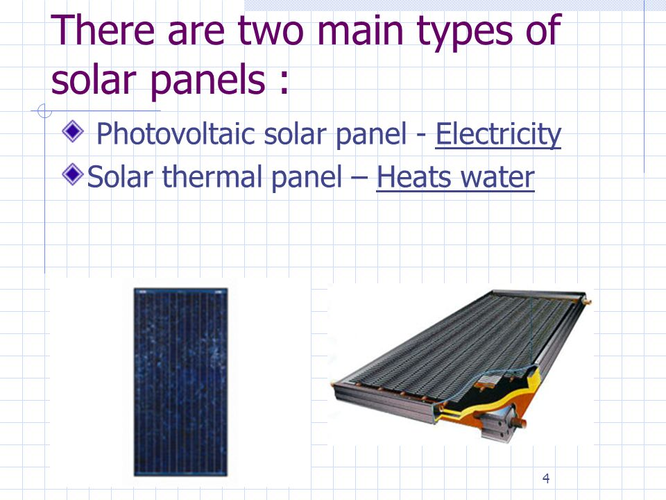 4 There are two main types of solar panels : Photovoltaic solar panel - Electricity Solar thermal panel – Heats water