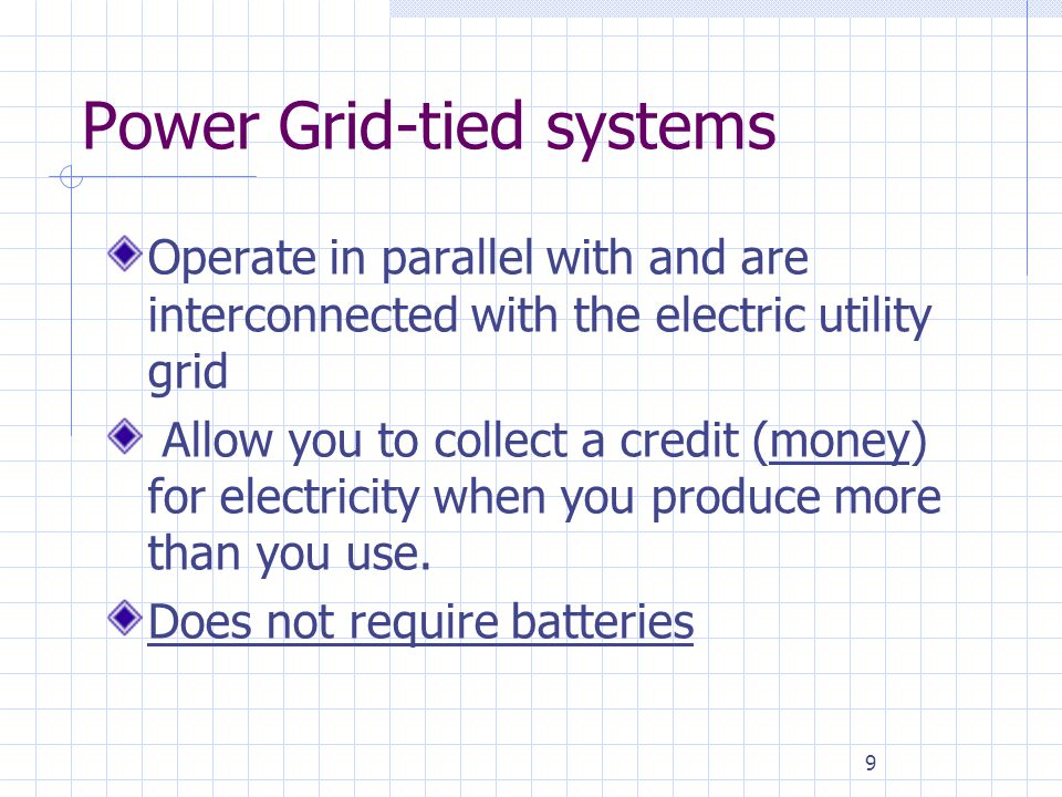 9 Power Grid-tied systems Operate in parallel with and are interconnected with the electric utility grid Allow you to collect a credit (money) for ele