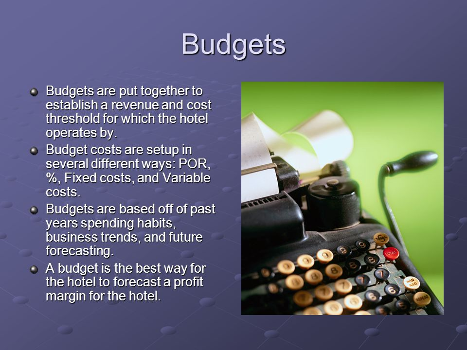Budgets Budgets are put together to establish a revenue and cost threshold for which the hotel operates by. Budget costs are setup in several differen