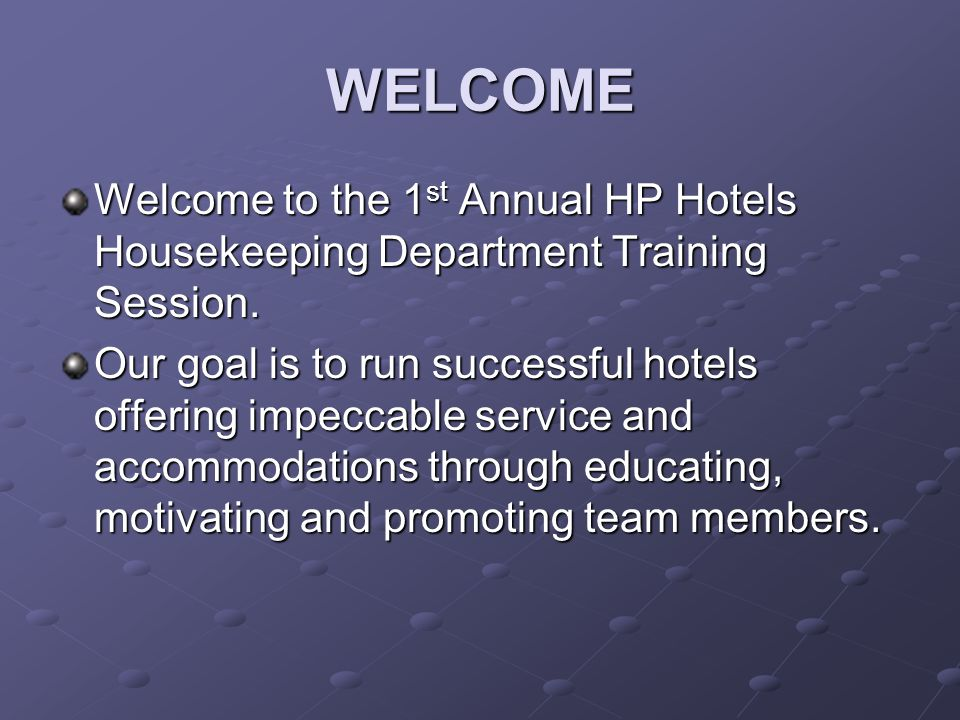WELCOME Welcome to the 1st Annual HP Hotels Housekeeping Department Training Session. Our goal is to run successful hotels offering impeccable service