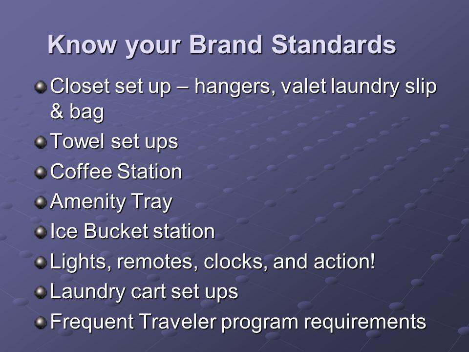 Know your Brand Standards Closet set up – hangers, valet laundry slip & bag Towel set ups Coffee Station Amenity Tray Ice Bucket station Lights, remot