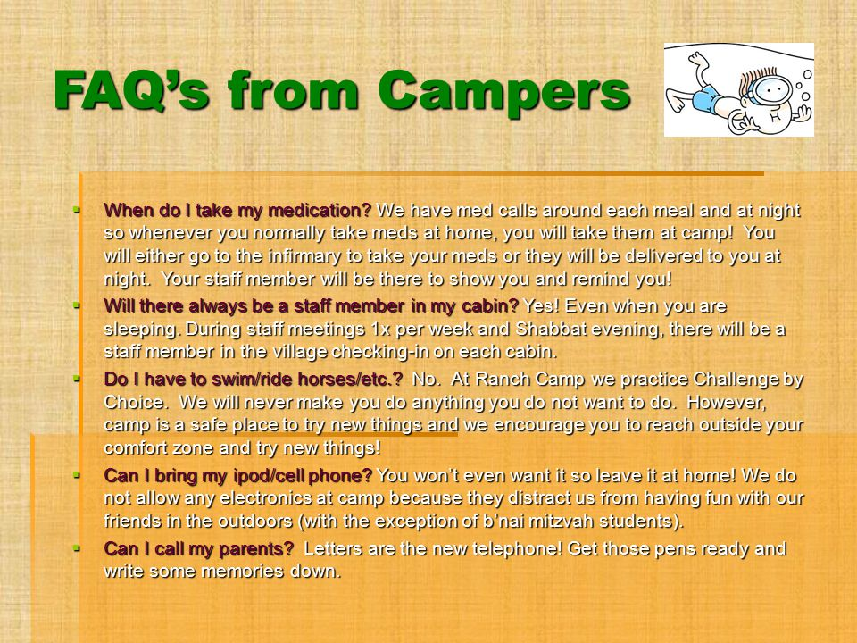 FAQ's from Campers  When do I take my medication? We have med calls around each meal and at night so whenever you normally take meds at home, you wil