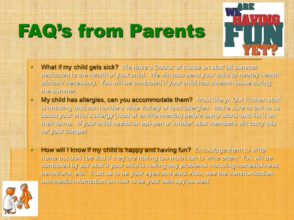 FAQ's from Parents  What if my child gets sick? We have a Doctor or Nurse on staff all summer dedicated to the health of your child. We will also sen