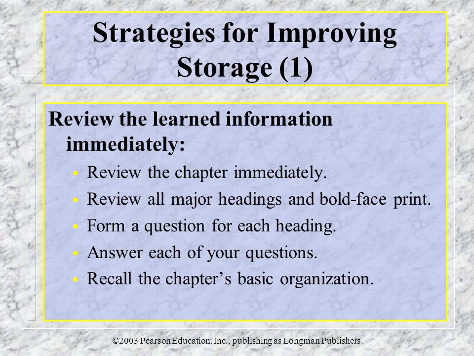 ©2003 Pearson Education, Inc., publishing as Longman Publishers. Strategies for Improving Storage (1) Review the learned information immediately:  Re