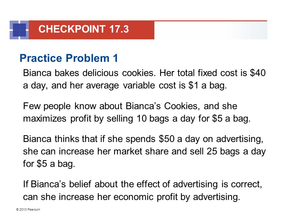 © 2013 Pearson Practice Problem 1 Bianca bakes delicious cookies. Her total fixed cost is $40 a day, and her average variable cost is $1 a bag. Few pe
