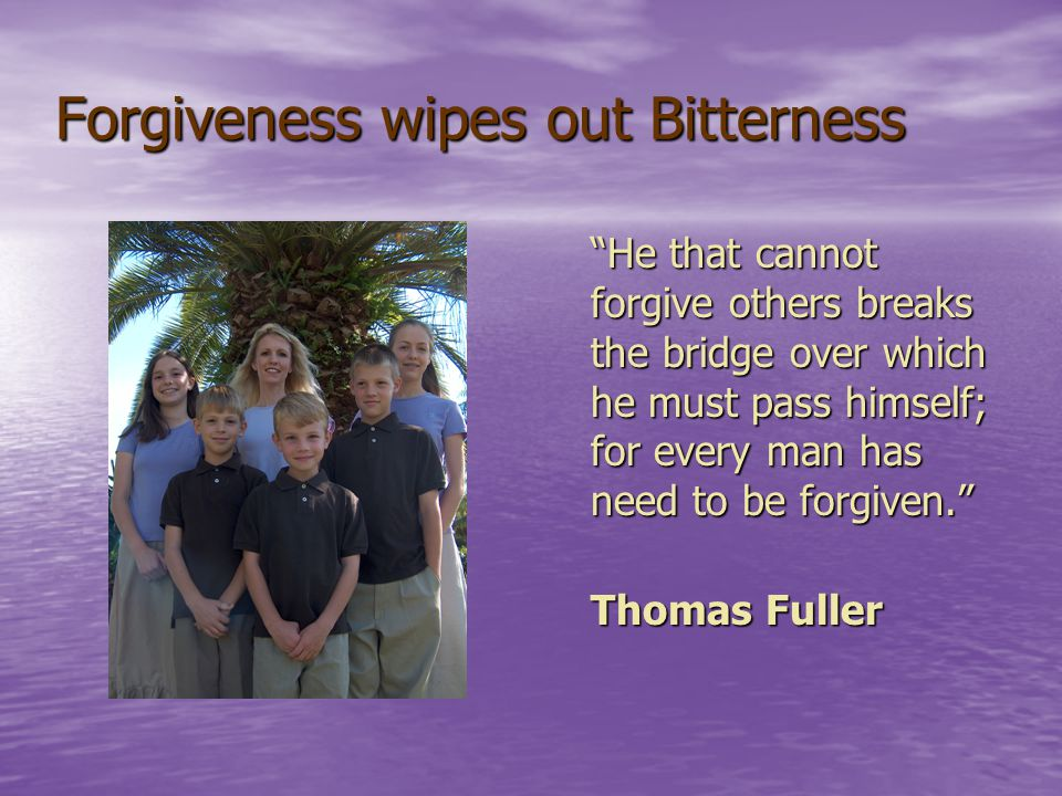 Forgiveness wipes out Bitterness He that cannot forgive others breaks the bridge over which he must pass himself; for every man has need to be forgiven. Thomas Fuller Thomas Fuller