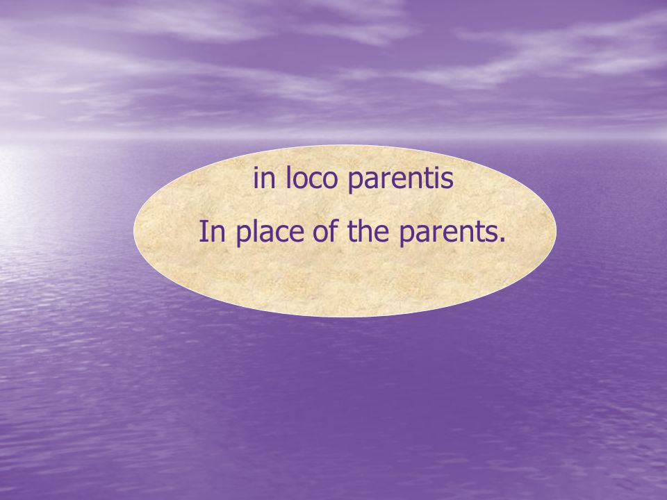in loco parentis In place of the parents.