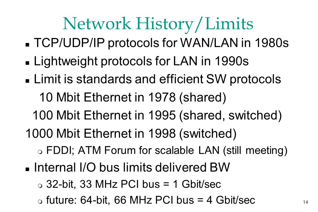14 Network History/Limits n TCP/UDP/IP protocols for WAN/LAN in 1980s n Lightweight protocols for LAN in 1990s n Limit is standards and efficient SW protocols 10 Mbit Ethernet in 1978 (shared) 100 Mbit Ethernet in 1995 (shared, switched) 1000 Mbit Ethernet in 1998 (switched) m FDDI; ATM Forum for scalable LAN (still meeting) n Internal I/O bus limits delivered BW m 32-bit, 33 MHz PCI bus = 1 Gbit/sec m future: 64-bit, 66 MHz PCI bus = 4 Gbit/sec