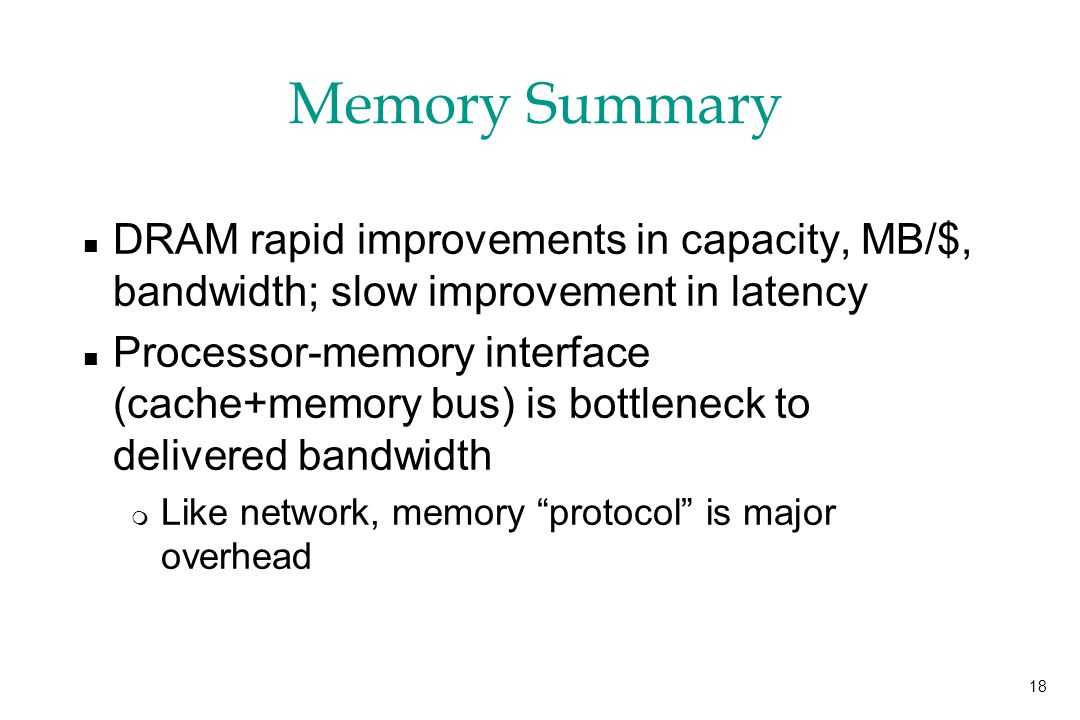 18 Memory Summary n DRAM rapid improvements in capacity, MB/$, bandwidth; slow improvement in latency n Processor-memory interface (cache+memory bus) is bottleneck to delivered bandwidth m Like network, memory protocol is major overhead