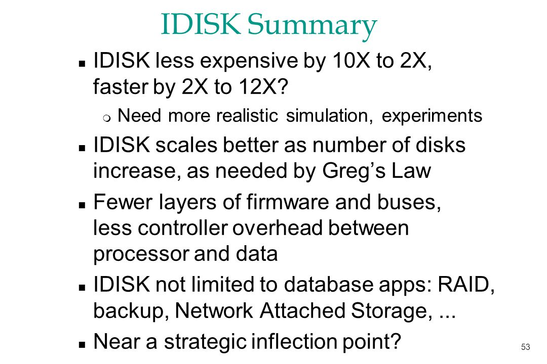 53 IDISK Summary n IDISK less expensive by 10X to 2X, faster by 2X to 12X.