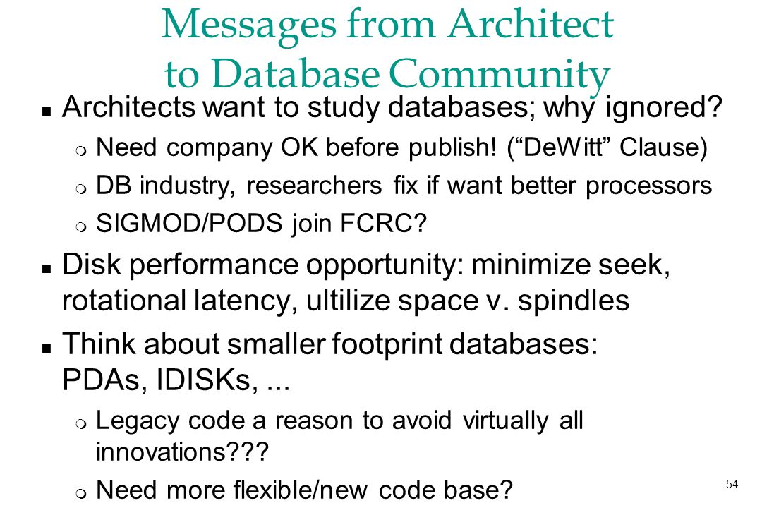 54 Messages from Architect to Database Community n Architects want to study databases; why ignored.