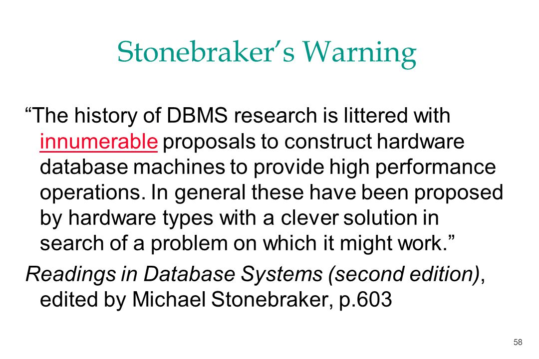 58 Stonebraker's Warning The history of DBMS research is littered with innumerable proposals to construct hardware database machines to provide high performance operations.