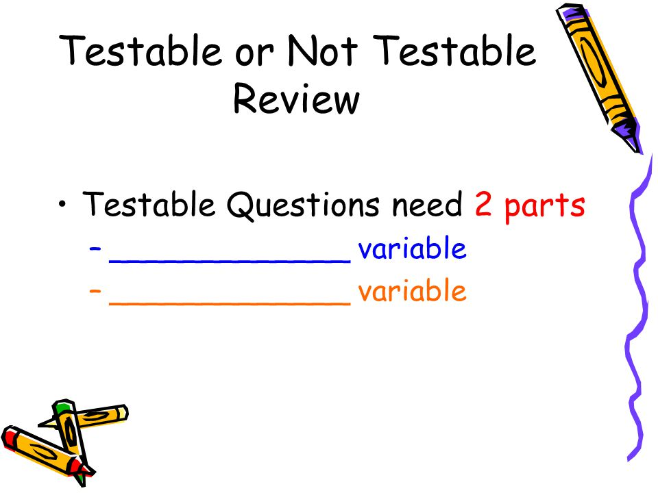 Testable or Not Testable Review Testable Questions need 2 parts –_____________ variable