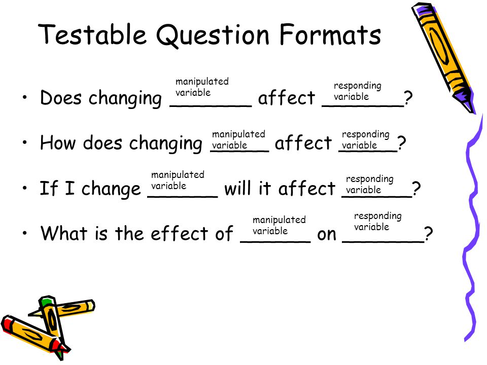 Testable Question Formats Does changing _______ affect _______.