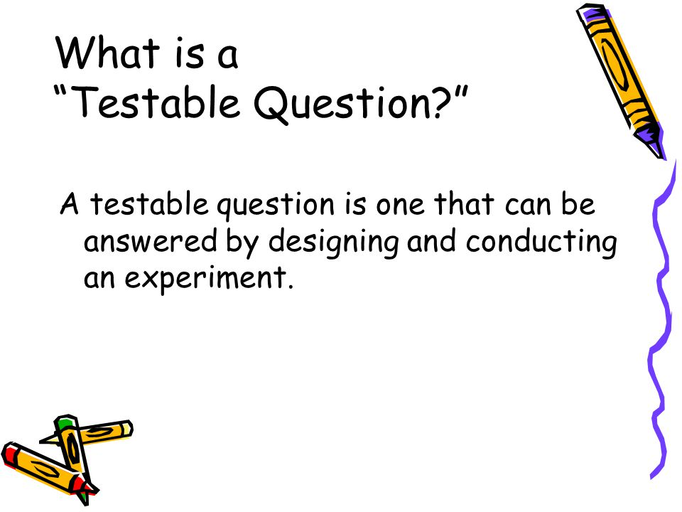 What is a Testable Question? A testable question is one that can be answered by designing and conducting an experiment.
