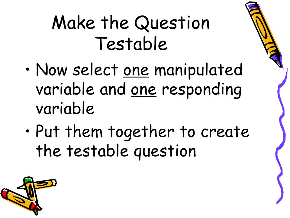 Make the Question Testable Now select one manipulated variable and one responding variable Put them together to create the testable question