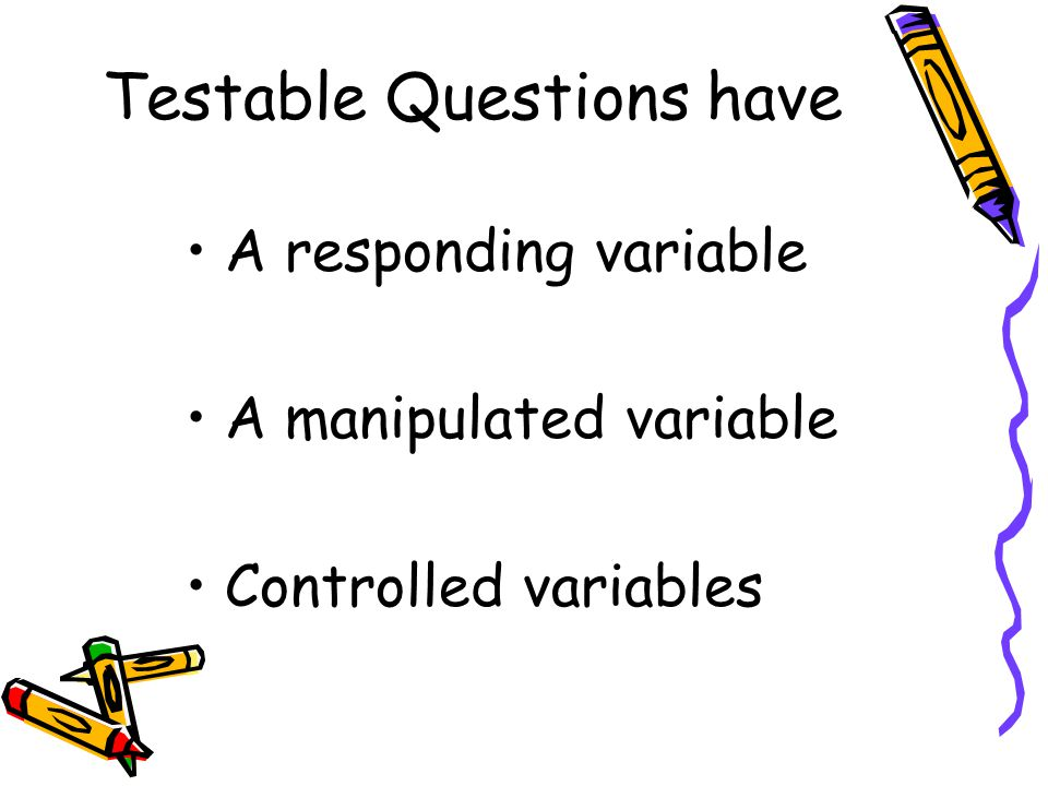 Testable Questions have A responding variable A manipulated variable Controlled variables