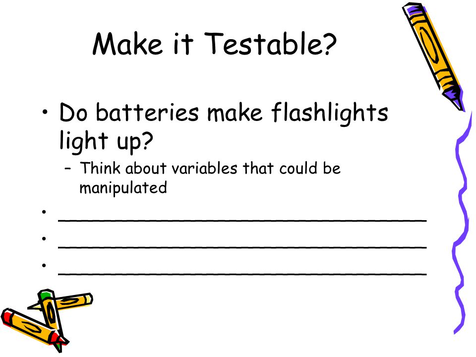 Make it Testable.Do batteries make flashlights light up.