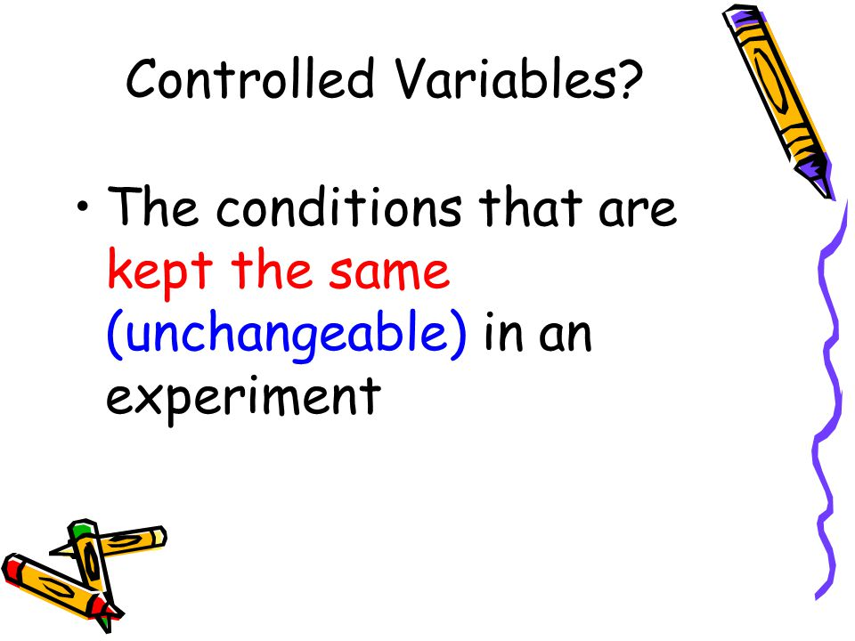 Controlled Variables? The conditions that are kept the same (unchangeable) in an experiment